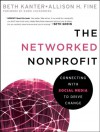 The Networked Nonprofit: Connecting with Social Media to Drive Change - Beth Kanter, Allison Fine