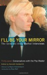 I'll Be Your Mirror: The Selected Andy Warhol Interviews - Kenneth Goldsmith, Reva Wolf, Wayne Kostenbaum