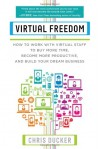 Virtual Freedom: How to Work with Virtual Staff to Buy More Time, Become More Productive, and Build Your Dream Business - Chris Ducker