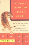 A Tooth from the Tiger's Mouth: How to Treat Your Injuries with Powerful Healing Secrets of the Great Chinese Warrior - Tom Bisio, Xue Zhu