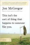 This Isn't the Sort of Thing That Happens to Someone Like You: Stories - Jon McGregor