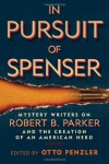 In Pursuit of Spenser: Mystery Writers on Robert B. Parker and the Creation of an American Hero - Otto Penzler, Ace Atkins, Lawrence Block, Reed Farrel Coleman, Max Allan Collins, Matthew Clemens, Brendan DuBois, Loren D. Estleman, Lyndsay Faye, Ed Gorman, Parnell Hall, Jeremiah Healy, Dennis Lehane, Gary Phillips, S.J.  Rozan