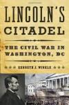 Lincoln's Citadel: The Civil War in Washington, DC - Kenneth J Winkle