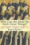 Why Can the Dead Do Such Great Things?: Saints and Worshippers from the Martyrs to the Reformation - Robert Bartlett