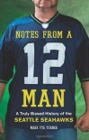 Notes from a 12 Man: A Truly Biased History of the Seattle Seahawks - Mark Tye Turner