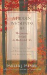 A Hidden Wholeness: The Journey Toward an Undivided Life - Parker J. Palmer