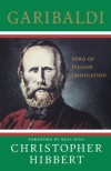 Garibaldi: Hero of Italian Unification - Christopher Hibbert, Ross King