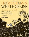 Homegrown Whole Grains: Grow, Harvest, and Cook Wheat, Barley, Oats, Rice, Corn and More - Sara Pitzer