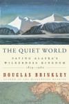 The Quiet World: Saving Alaska's Wilderness Kingdom, 1879-1960 - Douglas Brinkley