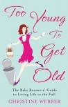 Too Young to Get Old: The Baby Boomers' Guide to Living Life to the Full - Christine Webber