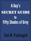 A Guy's Secret Guide to Fifty Shades of Grey - Tom M. Paolangeli