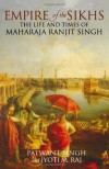 Empire of the Sikhs: The Life and Times of Maharaja Ranjit Singh - Patwant Singh, Jyoti M. Rai