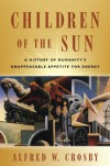 Children of the Sun: A History of Humanity's Unappeasable Appetite for Energy - Alfred W. Crosby