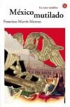 Mexico Mutilado (Narrativa (Punto de Lectura)) (Narrativa (Punto de Lectura)) - Francisco Martín Moreno