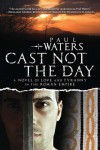 Cast Not the Day: A Novel of Love and Tyranny - Paul Waters