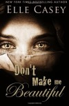 Don't Make Me Beautiful - Elle Casey