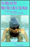 You Only Feel Wet When You're Out of the Water: Thoughts on Psychology and Competitive Swimming - Keith F. Bell