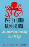 Pretty Good Number One: An American Family Eats Tokyo - Matthew Amster-Burton