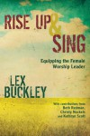 Rise Up and Sing: Equipping the Female Worship Leader - Lex Buckley