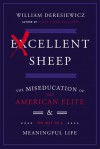 Excellent Sheep: Thinking for Yourself, Inventing Your Life, and Other Things the Ivy League Won't Teach You - William Deresiewicz