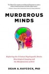 Murderous Minds: Exploring the Criminal Psychopathic Brain: Neurological Imaging and the Manifestation of Evil - Dean A. Haycock