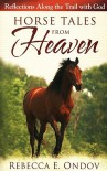Horse Tales from Heaven: Reflections Along the Trail with God - Rebecca E. Ondov
