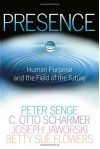 Presence: Human Purpose and the Field of the Future - C. Otto Scharmer, Joseph Jaworski, Peter M. Senge