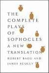 The Complete Plays of Sophocles: A New Translation - Sophocles, Robert Bagg, James Scully