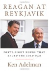 Reagan at Reykjavik: Forty-Eight Hours That Ended the Cold War - Ken Adelman
