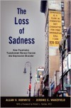 The Loss of Sadness: How Psychiatry Transformed Normal Sorrow Into Depressive Disorder - Allan V. Horwitz