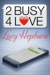 2 Busy 4 Love - Lucy Hepburn