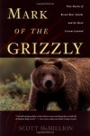 Mark of the Grizzly: True Stories of Recent Bear Attacks and the Hard Lessons Learned - Scott McMillion