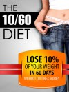 The 10/60 Diet: How to lose 10% of your body weight in 60 days. - Phil Torcivia