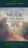 In the Middle of This Road We Call Our Life: The Courageto Search for Something More - James W. Jones