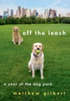 Off the Leash: A Year at the Dog Park - Matthew Gilbert