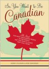 So, You Want to Be Canadian: All About the Most Fascinating People in the World and the Magical Place They Call Home - Kerry Colburn, Rob Sorensen, S. Britt