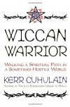 Wiccan Warrior: Walking a Spiritual Path in a Sometimes Hostile World - Kerr Cuhulain
