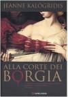 Alla corte dei Borgia - Jeanne Kalogridis