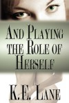 And Playing the Role of Herself - K.E. Lane