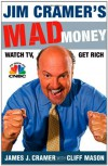 Jim Cramer's Mad Money: Watch TV, Get Rich - James J. Cramer, Cliff Mason
