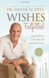 Wishes Fulfilled: Mastering the Art of Manifesting - Wayne W. Dyer