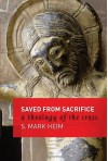 Saved from Sacrifice: A Theology of the Cross - S. Mark Heim