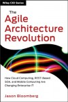 The Agile Architecture Revolution: How Cloud Computing, REST-based SOA, and Mobile Computing are Changing Enterprise IT (Wiley CIO) - Jason Bloomberg
