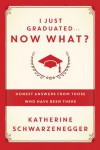 I Just Graduated ... Now What?: Honest Answers from Those Who Have Been There - Katherine Schwarzenegger