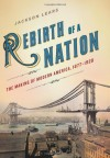 Rebirth of a Nation: The Making of Modern America, 1877-1920 - Jackson Lears