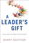 A Leader's Gift: How to Earn the Right to Be Followed - Barry Banther