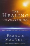 Healing Reawakening, The: Reclaiming Our Lost Inheritance - Francis MacNutt, Chosen Baker Books