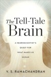 The Tell-Tale Brain: A Neuroscientist's Quest for What Makes Us Human - V.S. Ramachandran