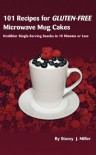 101 Recipes for Gluten-Free Microwave Mug Cakes: Healthier Single-Serving Snacks in Less Than 10 Minutes - Stacey Miller