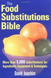 The Food Substitutions Bible: More than 5,000 Substitutions for Ingredients, Equipment and Techniques - David Joachim